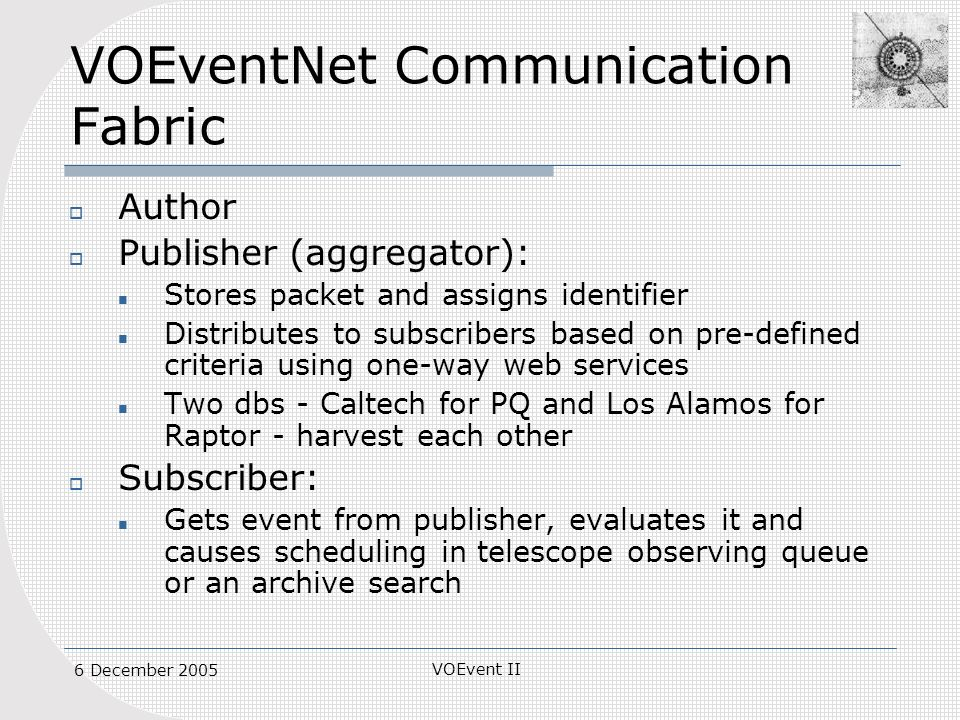 VOEvent II 6 December 2005 VOEventNet Communication Fabric Author Publisher (aggregator): Stores packet and assigns identifier Distributes to subscribers based on pre-defined criteria using one-way web services Two dbs - Caltech for PQ and Los Alamos for Raptor - harvest each other Subscriber: Gets event from publisher, evaluates it and causes scheduling in telescope observing queue or an archive search