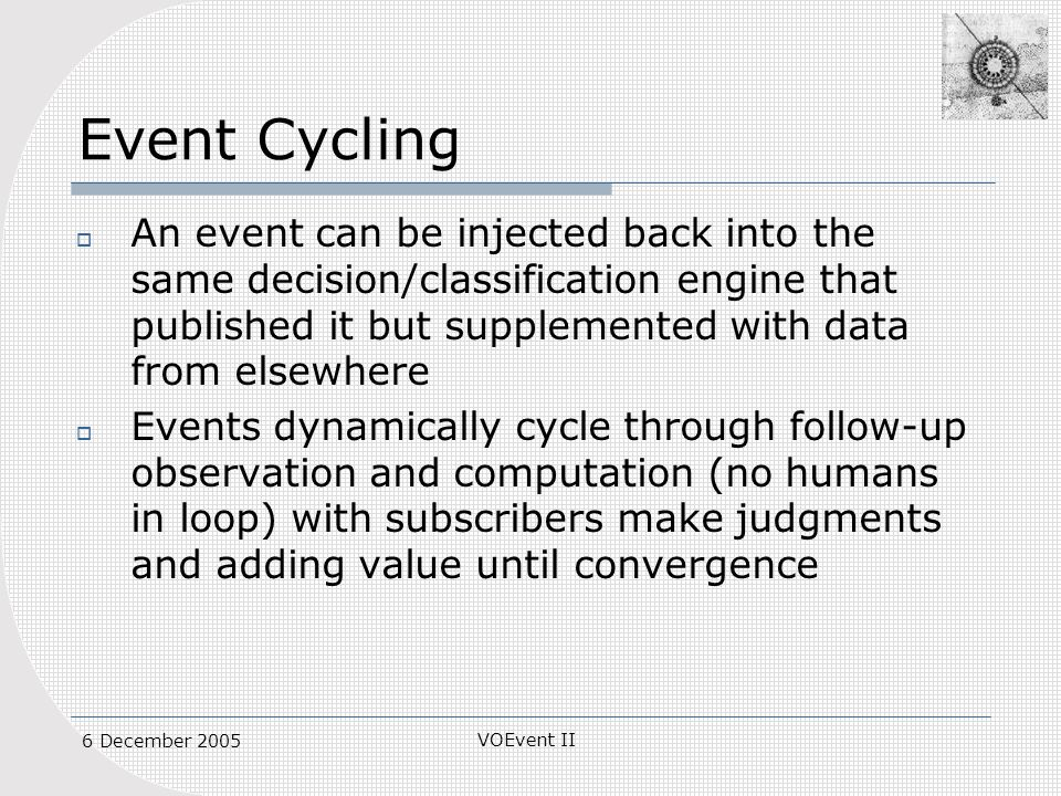 VOEvent II 6 December 2005 Event Cycling An event can be injected back into the same decision/classification engine that published it but supplemented with data from elsewhere Events dynamically cycle through follow-up observation and computation (no humans in loop) with subscribers make judgments and adding value until convergence