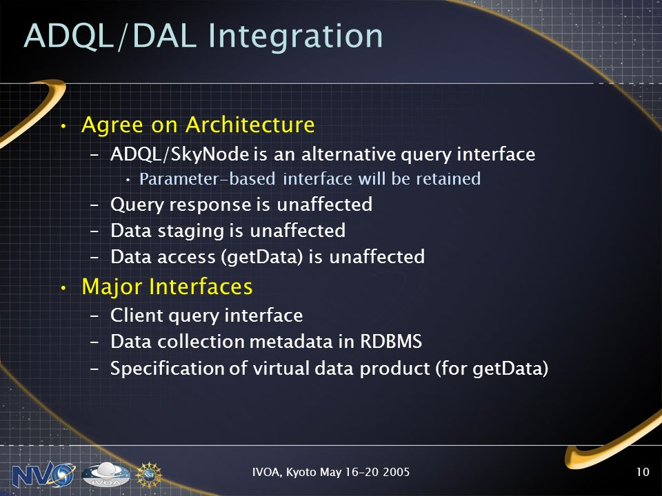 IVOA, Kyoto May 16-20 200510 ADQL/DAL Integration Agree on Architecture –ADQL/SkyNode is an alternative query interface Parameter-based interface will be retained –Query response is unaffected –Data staging is unaffected –Data access (getData) is unaffected Major Interfaces –Client query interface –Data collection metadata in RDBMS –Specification of virtual data product (for getData)