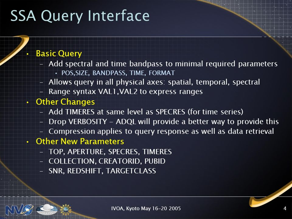 IVOA, Kyoto May 16-20 20054 SSA Query Interface Basic Query –Add spectral and time bandpass to minimal required parameters POS,SIZE, BANDPASS, TIME, FORMAT –Allows query in all physical axes: spatial, temporal, spectral –Range syntax VAL1,VAL2 to express ranges Other Changes –Add TIMERES at same level as SPECRES (for time series) –Drop VERBOSITY - ADQL will provide a better way to provide this –Compression applies to query response as well as data retrieval Other New Parameters –TOP, APERTURE, SPECRES, TIMERES –COLLECTION, CREATORID, PUBID –SNR, REDSHIFT, TARGETCLASS