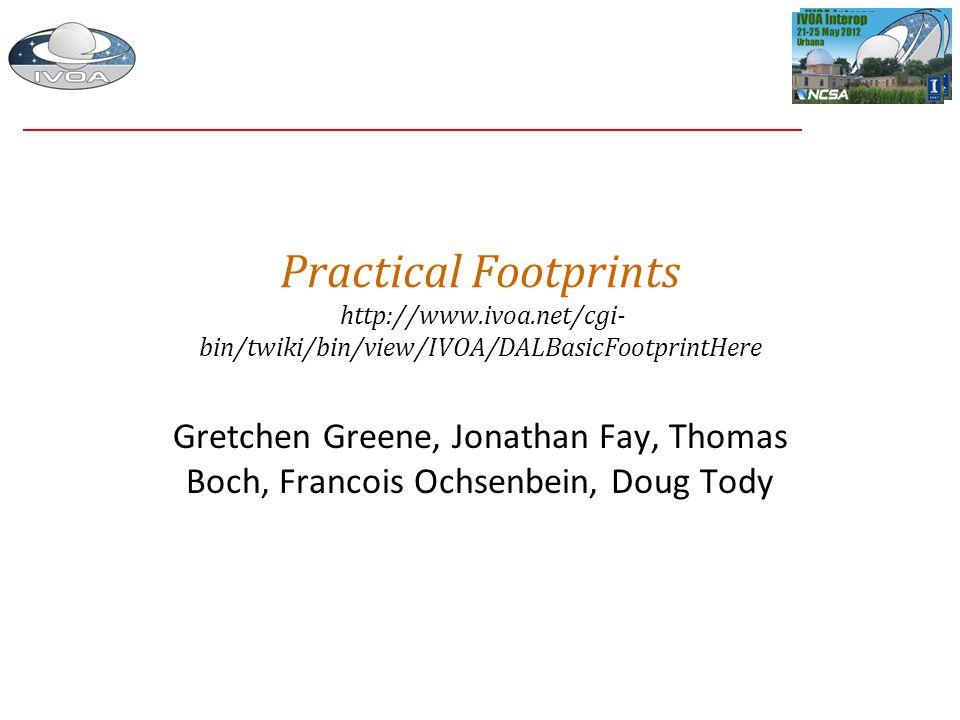 Practical Footprints http://www.ivoa.net/cgi- bin/twiki/bin/view/IVOA/DALBasicFootprintHere Gretchen Greene, Jonathan Fay, Thomas Boch, Francois Ochse