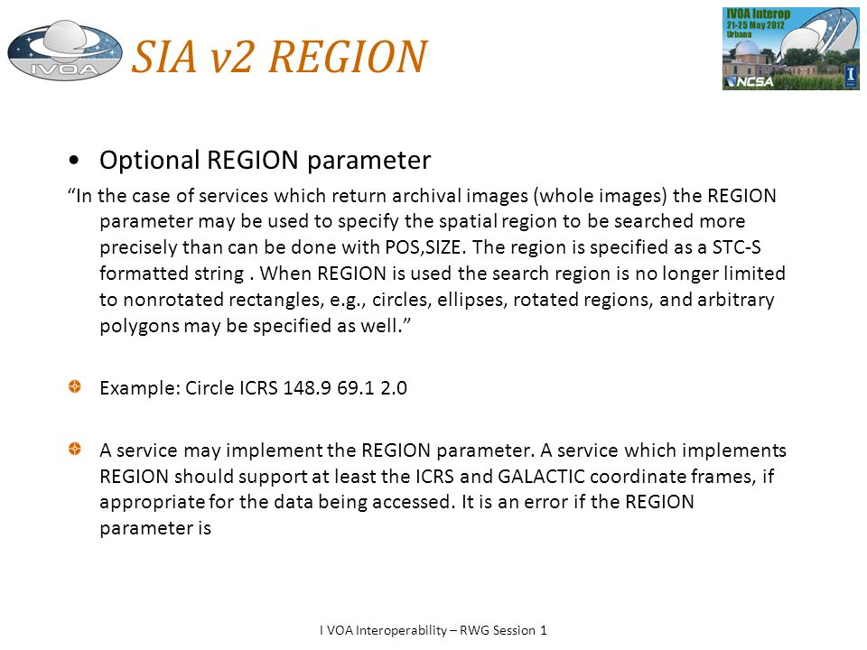 SIA v2 REGION Optional REGION parameter In the case of services which return archival images (whole images) the REGION parameter may be used to specify the spatial region to be searched more precisely than can be done with POS,SIZE.