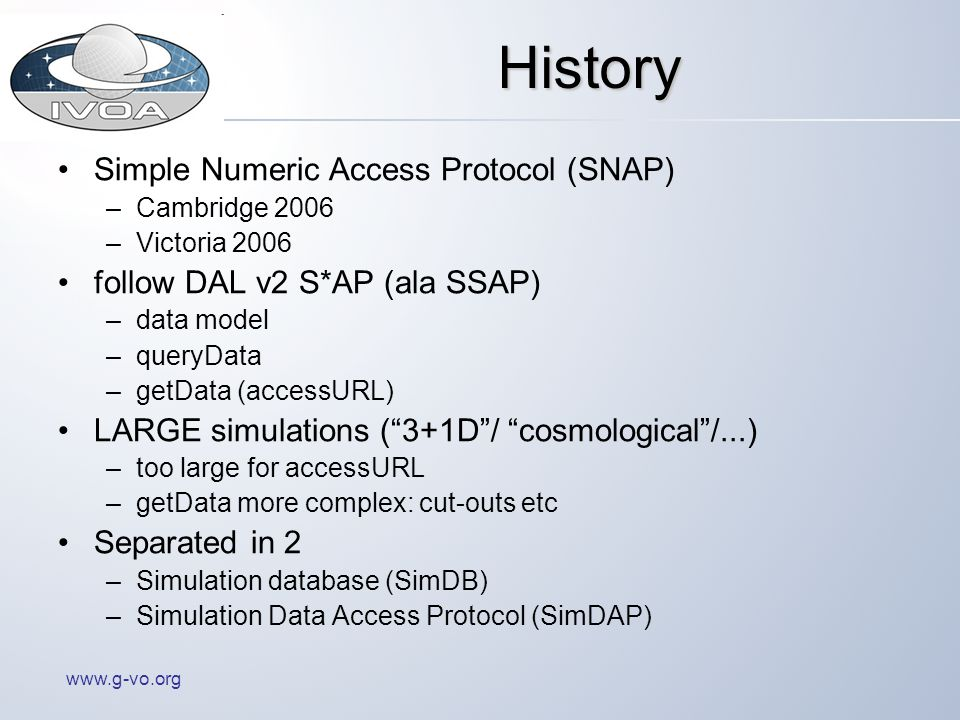 www.g-vo.org History Simple Numeric Access Protocol (SNAP) –Cambridge 2006 –Victoria 2006 follow DAL v2 S*AP (ala SSAP) –data model –queryData –getData (accessURL) LARGE simulations (3+1D/ cosmological/...) –too large for accessURL –getData more complex: cut-outs etc Separated in 2 –Simulation database (SimDB) –Simulation Data Access Protocol (SimDAP)