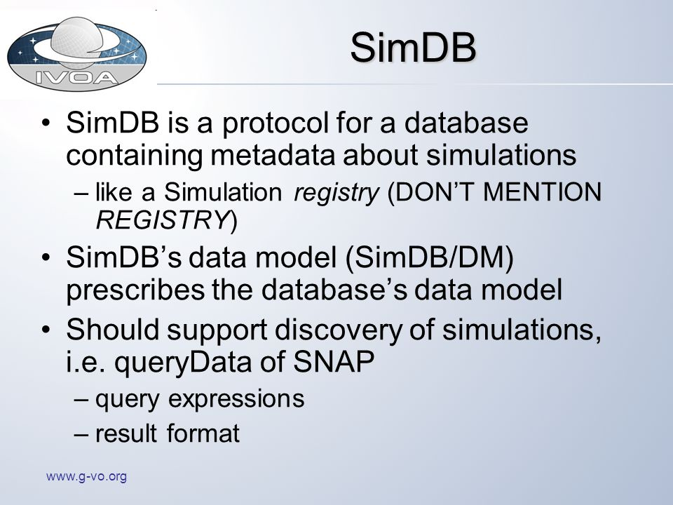 www.g-vo.org SimDB SimDB is a protocol for a database containing metadata about simulations –like a Simulation registry (DONT MENTION REGISTRY) SimDBs