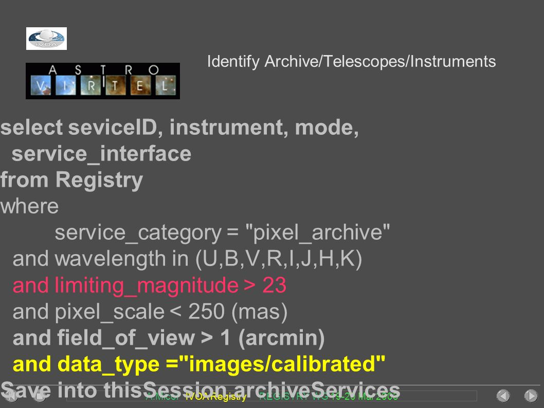 A.Micol IVOA Registry REGISTRY WG Mar 2003 Identify Archive/Telescopes/Instruments select seviceID, instrument, mode, service_interface from Registry where service_category = pixel_archive and wavelength in (U,B,V,R,I,J,H,K) and limiting_magnitude > 23 and pixel_scale < 250 (mas) and field_of_view > 1 (arcmin) and data_type = images/calibrated Save into thisSession.archiveServices