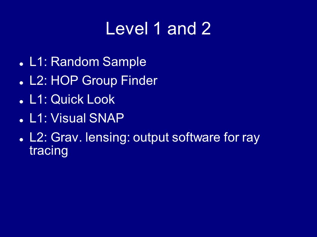 Level 1 and 2 L1: Random Sample L2: HOP Group Finder L1: Quick Look L1: Visual SNAP L2: Grav. lensing: output software for ray tracing