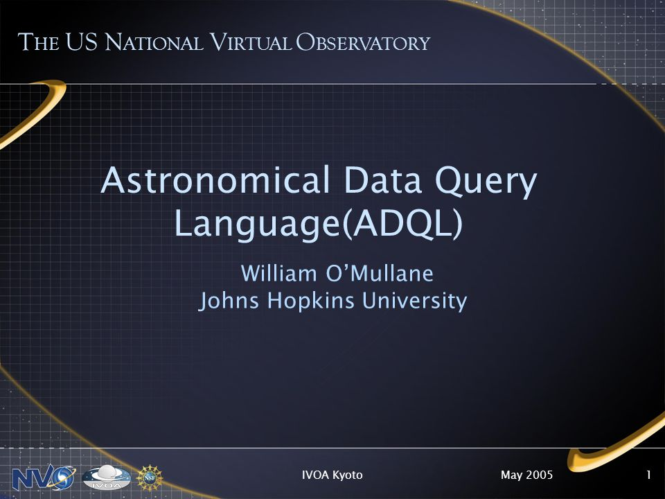 May 2005IVOA Kyoto1 Astronomical Data Query Language(ADQL) William OMullane Johns Hopkins University T HE US N ATIONAL V IRTUAL O BSERVATORY
