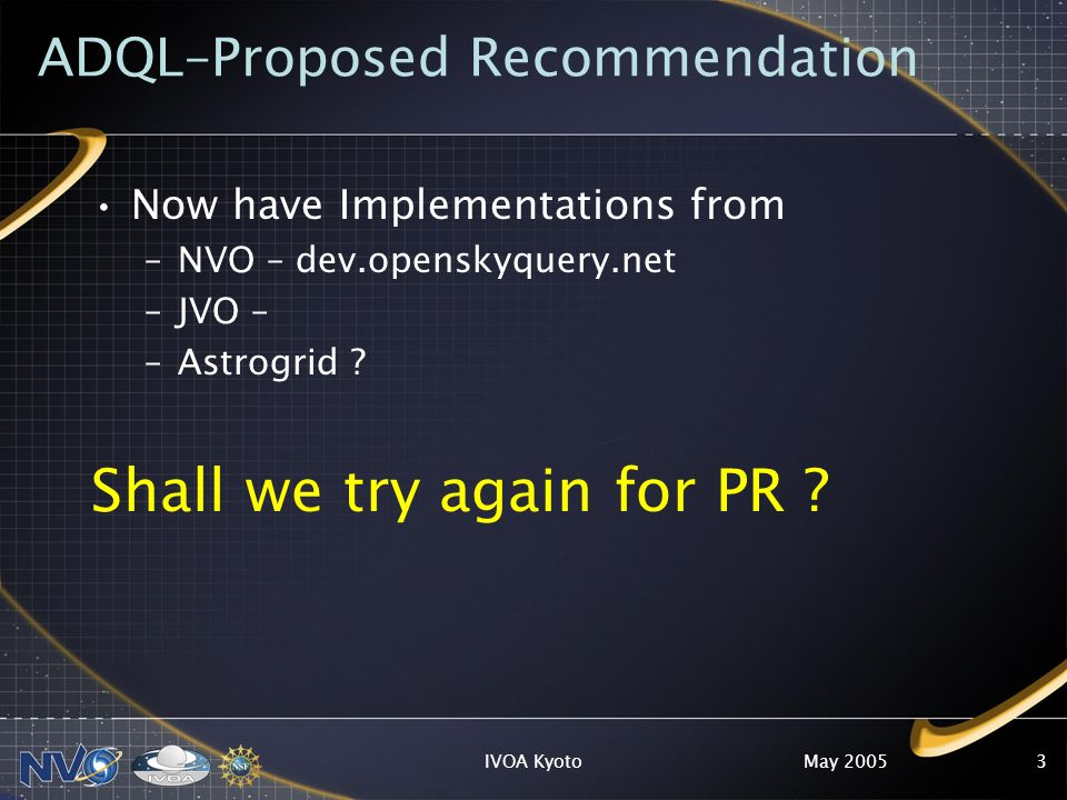 May 2005IVOA Kyoto3 ADQL–Proposed Recommendation Now have Implementations from –NVO – dev.openskyquery.net –JVO – –Astrogrid .