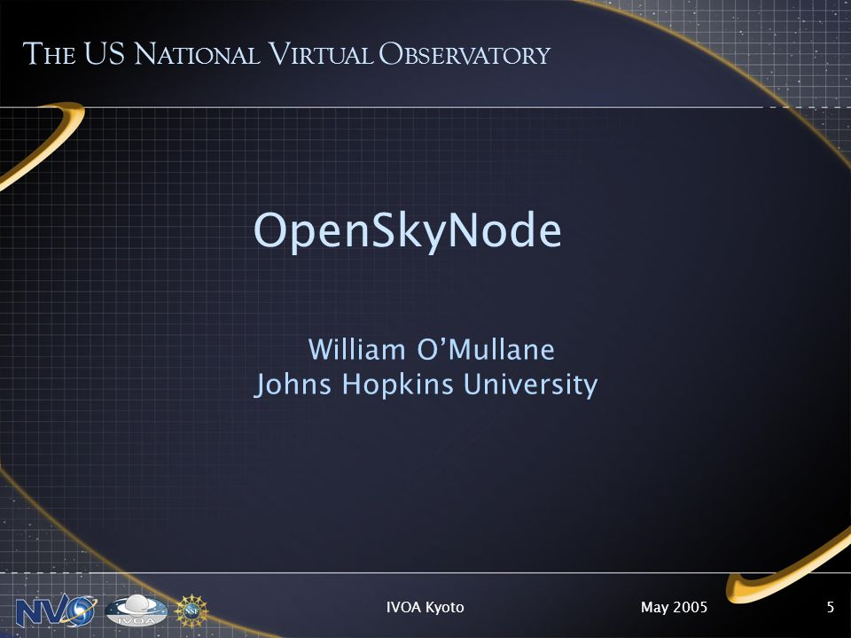 May 2005IVOA Kyoto5 OpenSkyNode William OMullane Johns Hopkins University T HE US N ATIONAL V IRTUAL O BSERVATORY