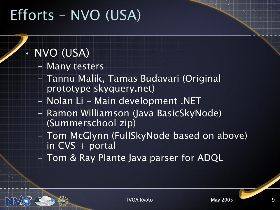 May 2005IVOA Kyoto9 Efforts – NVO (USA) NVO (USA) –Many testers –Tannu Malik, Tamas Budavari (Original prototype skyquery.net) –Nolan Li – Main development.NET –Ramon Williamson (Java BasicSkyNode) (Summerschool zip) –Tom McGlynn (FullSkyNode based on above) in CVS + portal –Tom & Ray Plante Java parser for ADQL