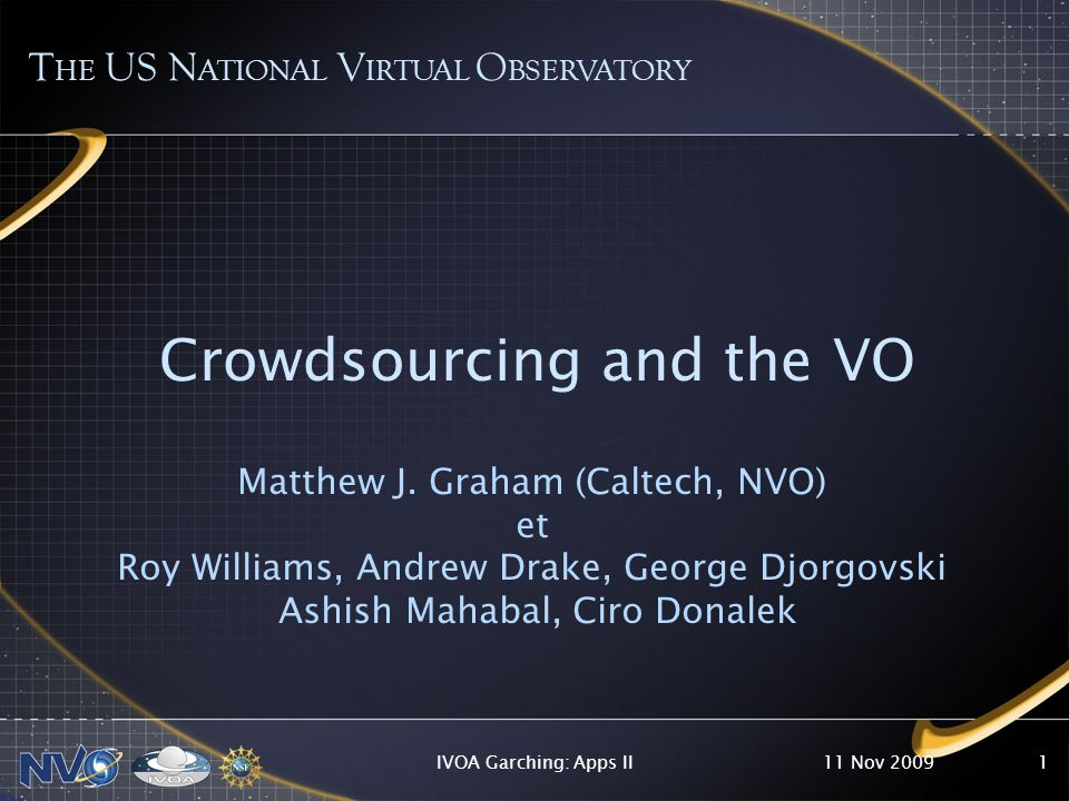 11 Nov 2009IVOA Garching: Apps II1 Crowdsourcing and the VO Matthew J. Graham (Caltech, NVO) et Roy Williams, Andrew Drake, George Djorgovski Ashish M