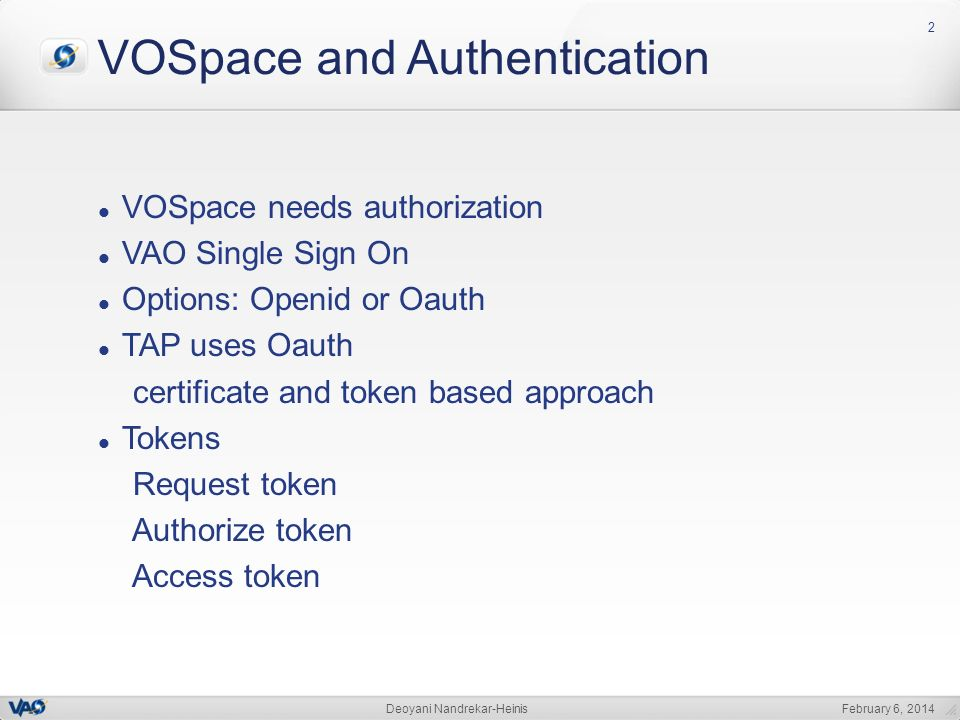 February 6, 2014Deoyani Nandrekar-Heinis 2 VOSpace and Authentication VOSpace needs authorization VAO Single Sign On Options: Openid or Oauth TAP uses