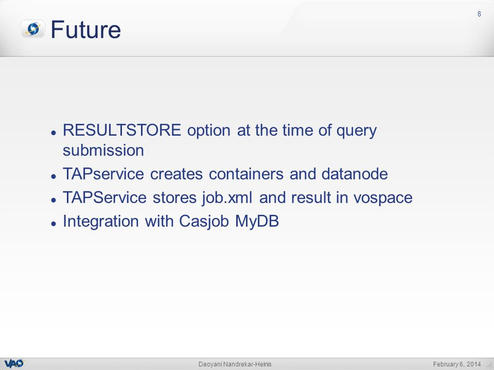 February 6, 2014Deoyani Nandrekar-Heinis 8 Future RESULTSTORE option at the time of query submission TAPservice creates containers and datanode TAPService stores job.xml and result in vospace Integration with Casjob MyDB