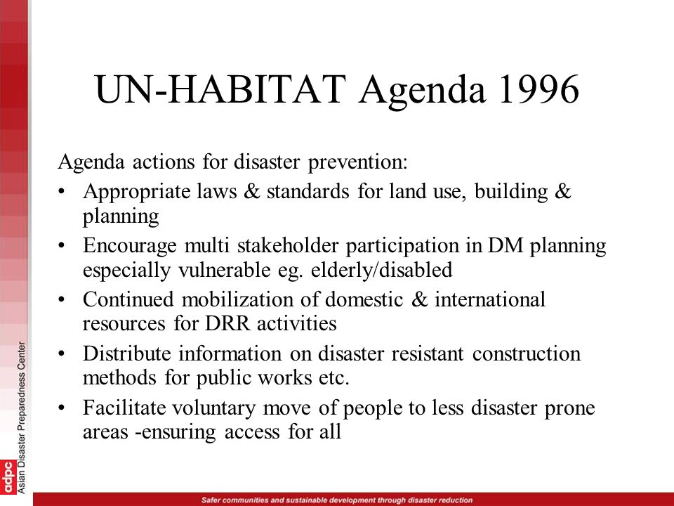 UN-HABITAT Agenda 1996 Agenda actions for disaster prevention: Appropriate laws & standards for land use, building & planning Encourage multi stakehol