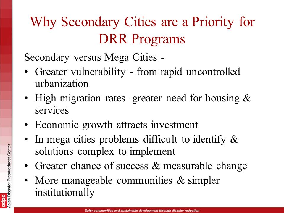 Why Secondary Cities are a Priority for DRR Programs Secondary versus Mega Cities - Greater vulnerability - from rapid uncontrolled urbanization High