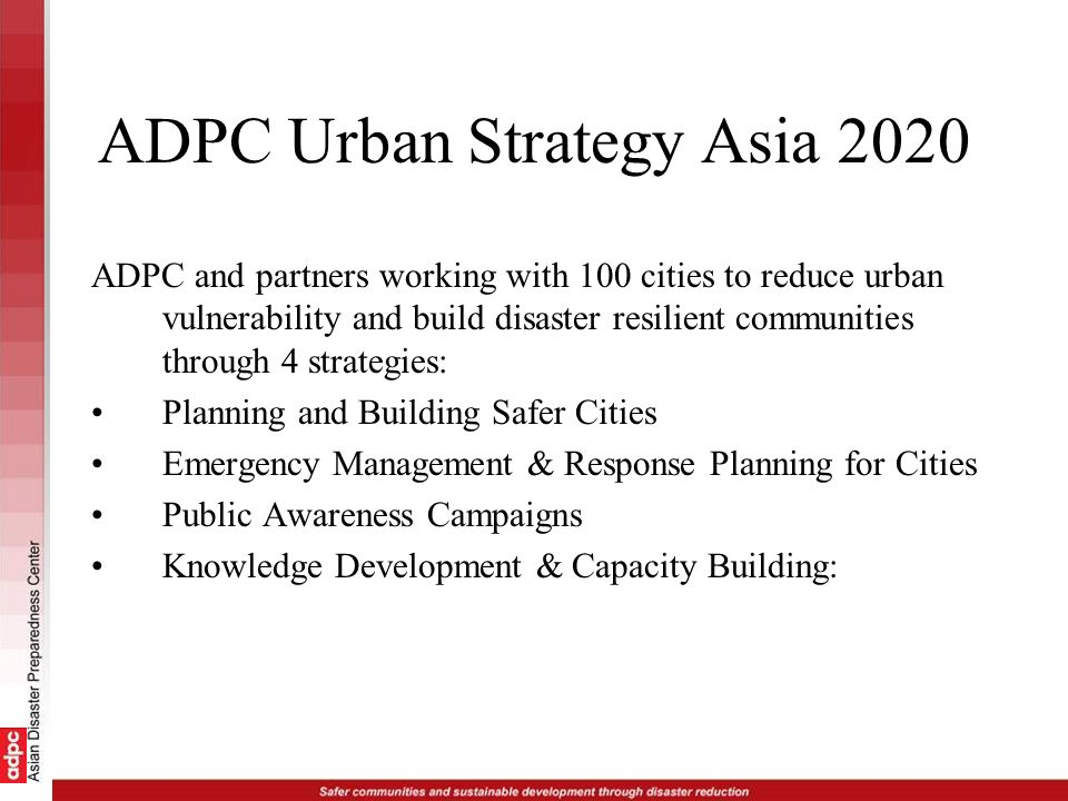 ADPC Urban Strategy Asia 2020 ADPC and partners working with 100 cities to reduce urban vulnerability and build disaster resilient communities through