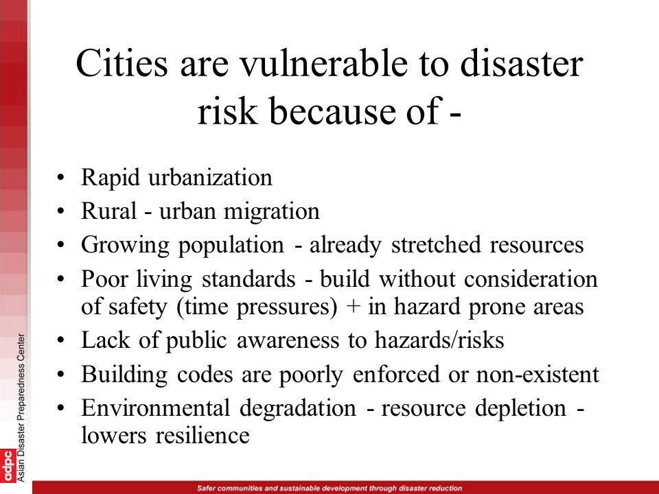 Cities are vulnerable to disaster risk because of - Rapid urbanization Rural - urban migration Growing population - already stretched resources Poor l