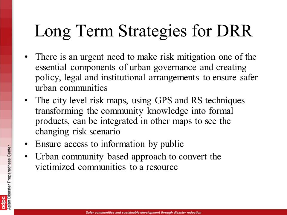 Long Term Strategies for DRR There is an urgent need to make risk mitigation one of the essential components of urban governance and creating policy,