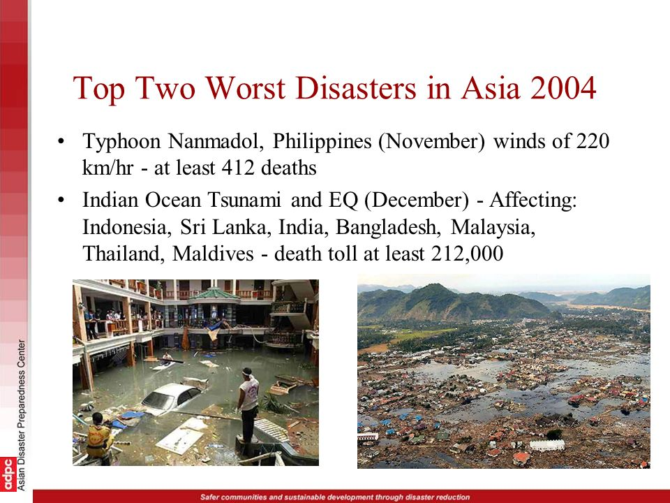 Top Two Worst Disasters in Asia 2004 Typhoon Nanmadol, Philippines (November) winds of 220 km/hr - at least 412 deaths Indian Ocean Tsunami and EQ (De