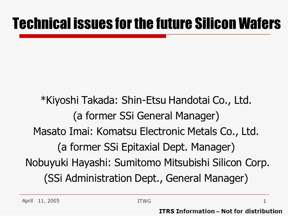 ITRS Information – Not for distribution April 11, 2005 ITWG1 Technical issues for the future Silicon Wafers *Kiyoshi Takada: Shin-Etsu Handotai Co., Ltd.