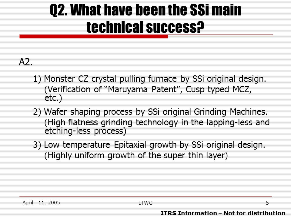 ITRS Information – Not for distribution April 11, 2005 ITWG5 Q2. What have been the SSi main technical success? A2. 1) Monster CZ crystal pulling furn