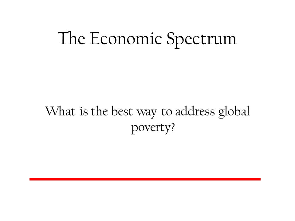 The Economic Spectrum What is the best way to address global poverty?