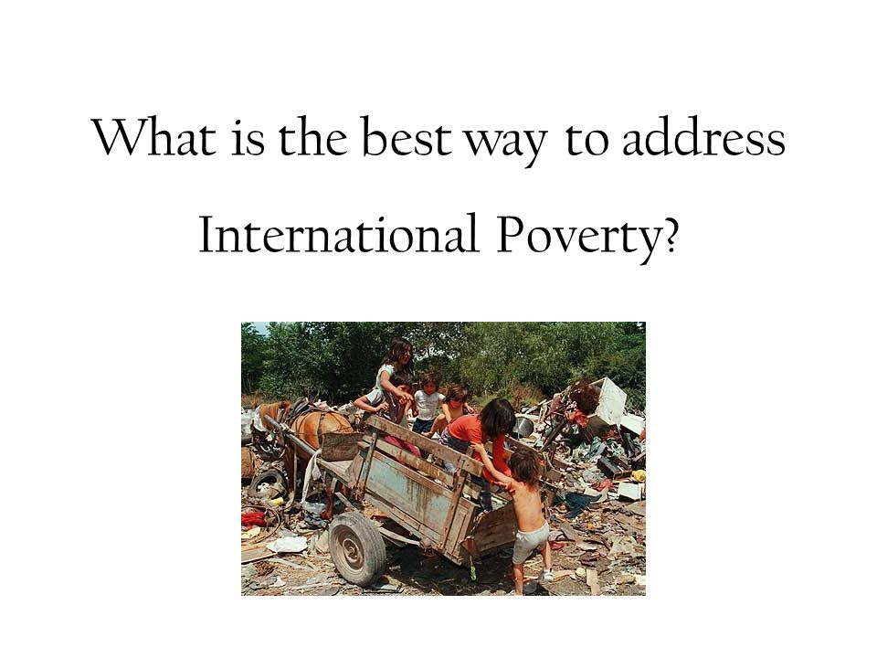 What is the best way to address International Poverty?