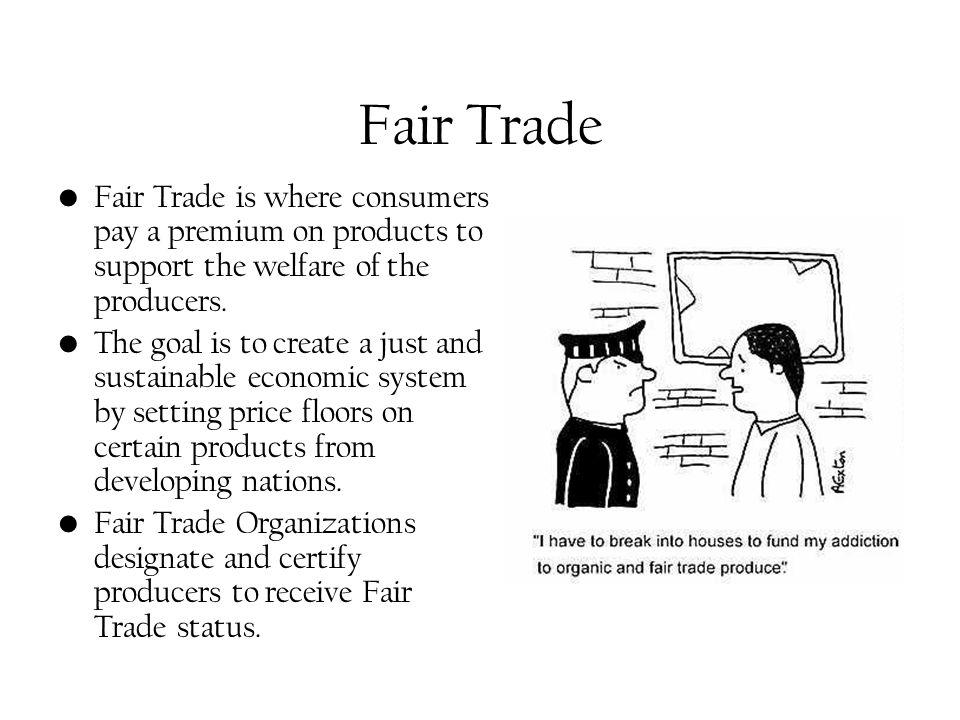 Fair Trade Fair Trade is where consumers pay a premium on products to support the welfare of the producers. The goal is to create a just and sustainab