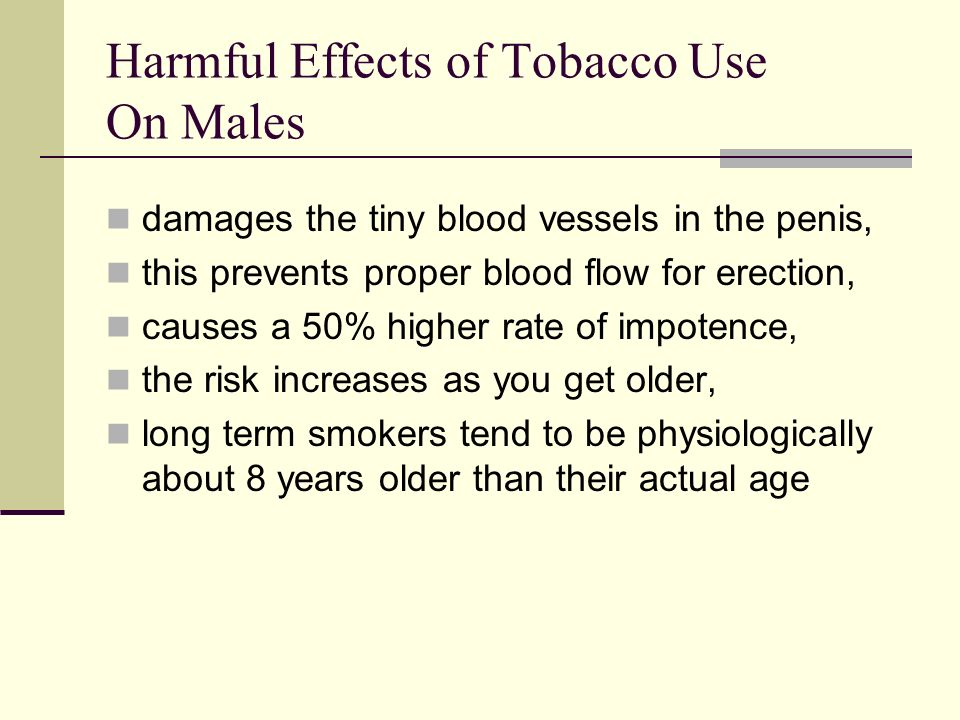 Harmful Effects of Tobacco Use On Males damages the tiny blood vessels in the penis, this prevents proper blood flow for erection, causes a 50% higher rate of impotence, the risk increases as you get older, long term smokers tend to be physiologically about 8 years older than their actual age