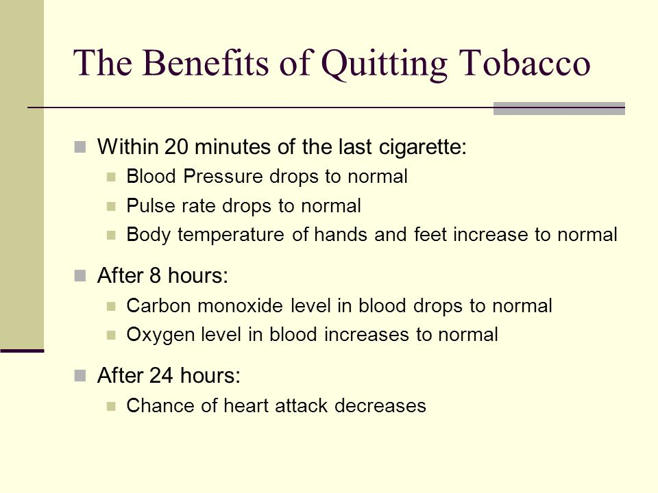 The Benefits of Quitting Tobacco Within 20 minutes of the last cigarette: Blood Pressure drops to normal Pulse rate drops to normal Body temperature of hands and feet increase to normal After 8 hours: Carbon monoxide level in blood drops to normal Oxygen level in blood increases to normal After 24 hours: Chance of heart attack decreases