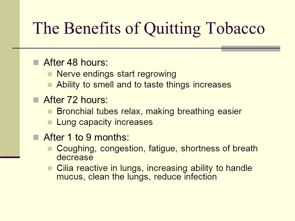 The Benefits of Quitting Tobacco After 48 hours: Nerve endings start regrowing Ability to smell and to taste things increases After 72 hours: Bronchial tubes relax, making breathing easier Lung capacity increases After 1 to 9 months: Coughing, congestion, fatigue, shortness of breath decrease Cilia reactive in lungs, increasing ability to handle mucus, clean the lungs, reduce infection