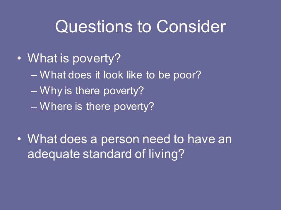 Questions to Consider What is poverty. –What does it look like to be poor.