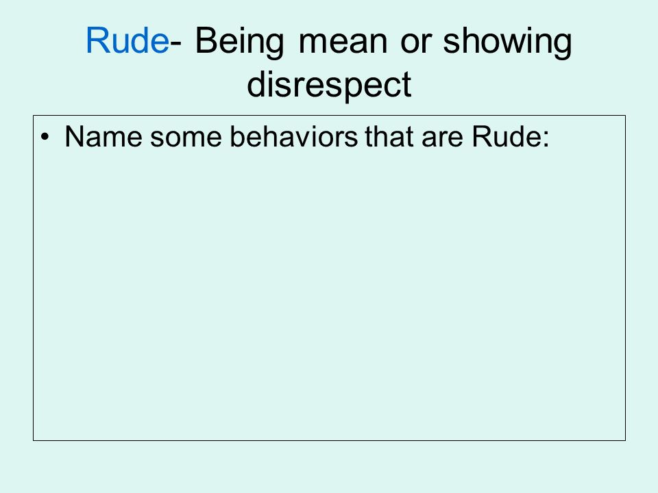 Rude- Being mean or showing disrespect Name some behaviors that are Rude: