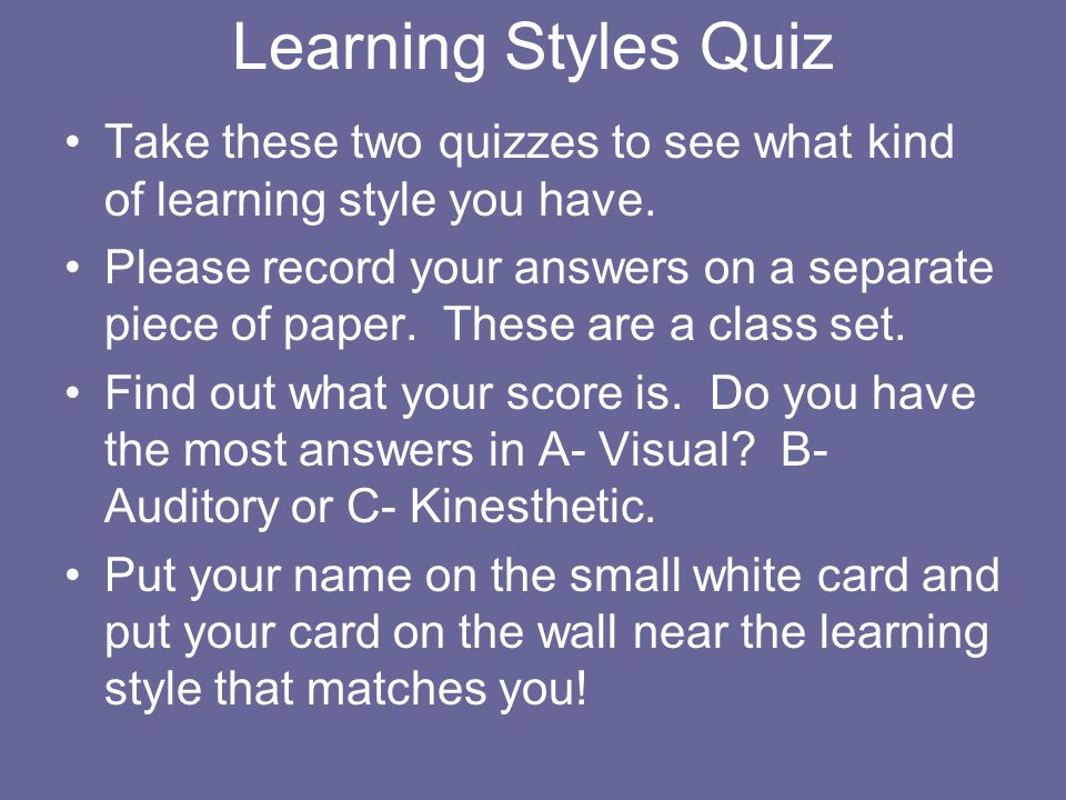 Learning Styles Quiz Take these two quizzes to see what kind of learning style you have.