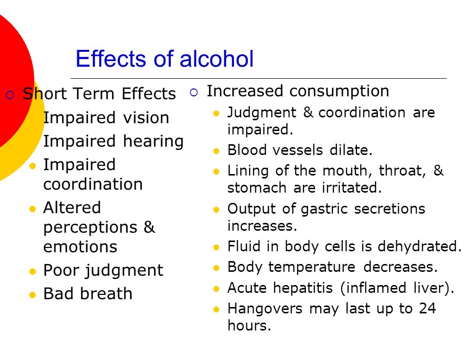 Effects of alcohol Short Term Effects Impaired vision Impaired hearing Impaired coordination Altered perceptions & emotions Poor judgment Bad breath Increased consumption Judgment & coordination are impaired.