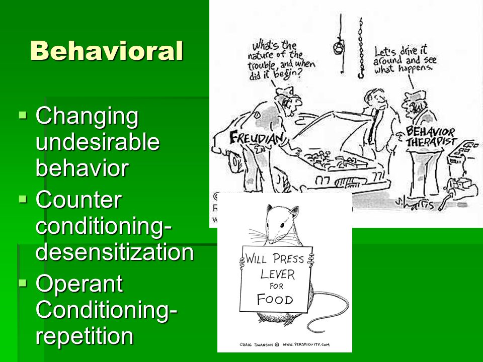 Behavioral Changing undesirable behavior Changing undesirable behavior Counter conditioning- desensitization Counter conditioning- desensitization Operant Conditioning- repetition Operant Conditioning- repetition
