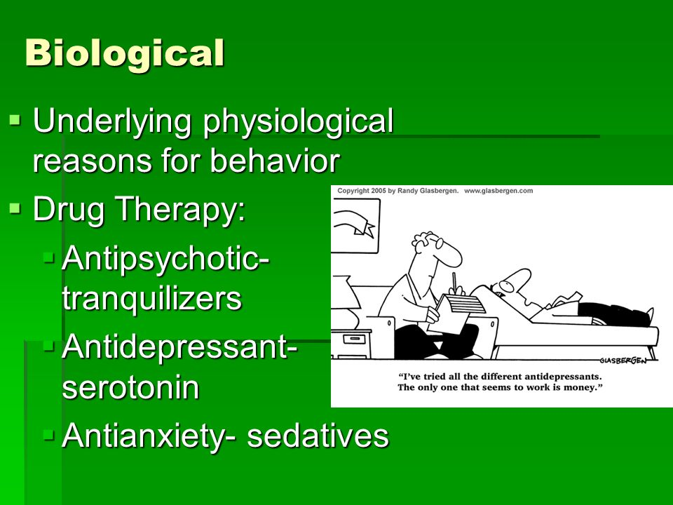 Biological Underlying physiological reasons for behavior Underlying physiological reasons for behavior Drug Therapy: Drug Therapy: Antipsychotic- tranquilizers Antipsychotic- tranquilizers Antidepressant- serotonin Antidepressant- serotonin Antianxiety- sedatives Antianxiety- sedatives