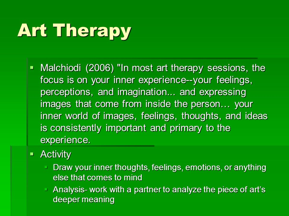 Art Therapy Malchiodi (2006) In most art therapy sessions, the focus is on your inner experience--your feelings, perceptions, and imagination...