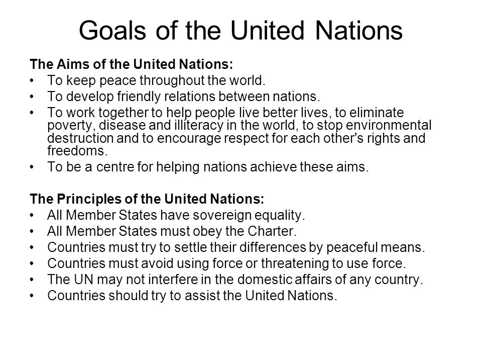 Goals of the United Nations The Aims of the United Nations: To keep peace throughout the world.