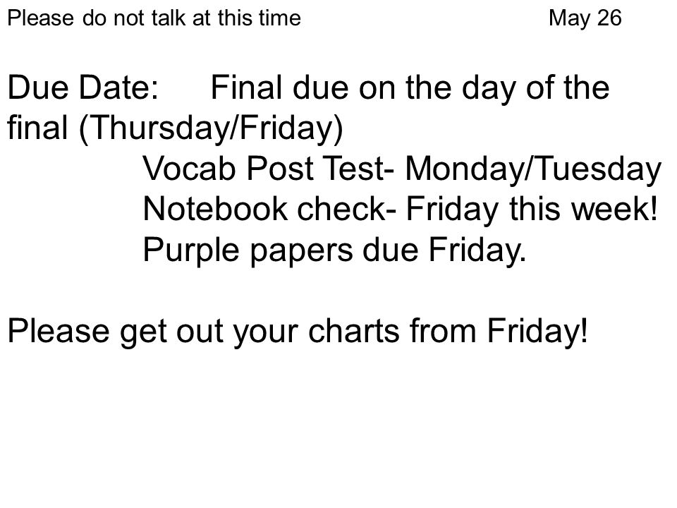 Please do not talk at this timeMay 26 Due Date: Final due on the day of the final (Thursday/Friday) Vocab Post Test- Monday/Tuesday Notebook check- Fr