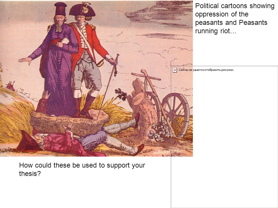 Political cartoons showing oppression of the peasants and Peasants running riot… How could these be used to support your thesis?