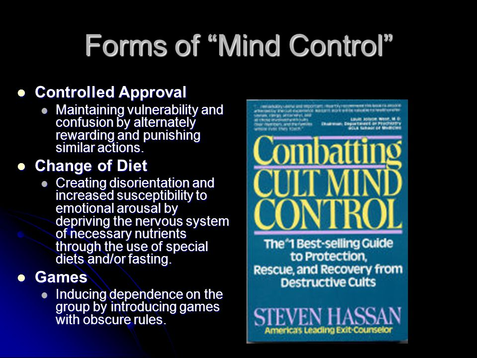 Forms of Mind Control Controlled Approval Controlled Approval Maintaining vulnerability and confusion by alternately rewarding and punishing similar actions.