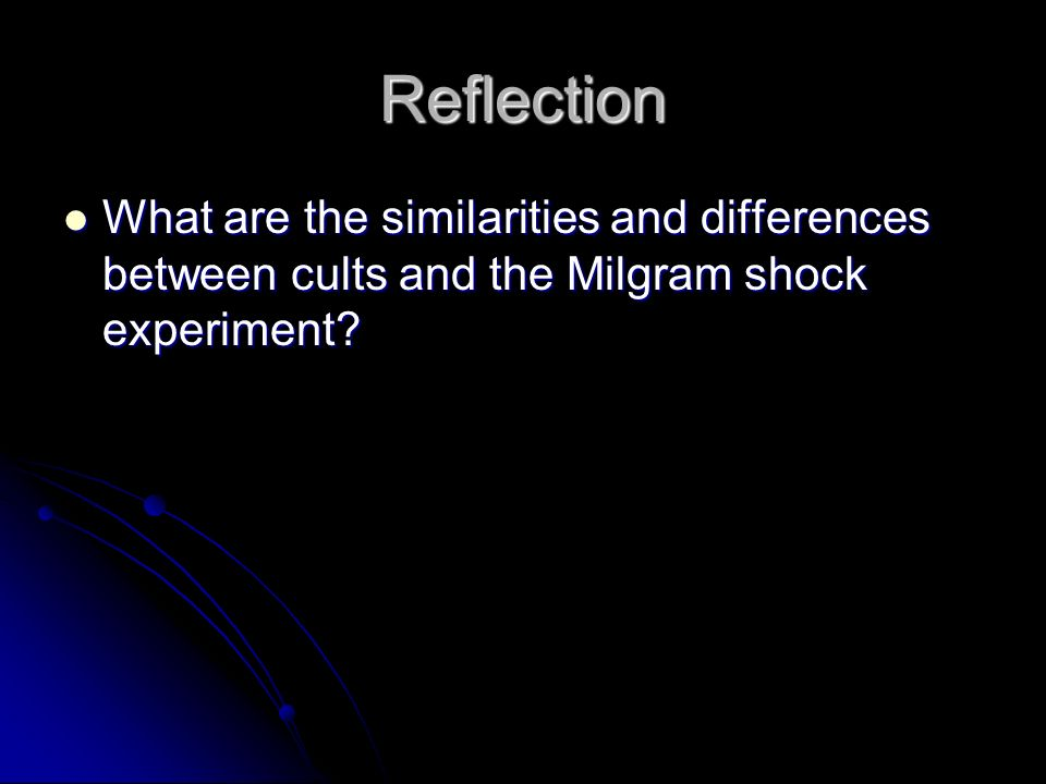 Reflection What are the similarities and differences between cults and the Milgram shock experiment.