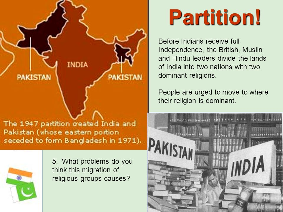 Partition! Before Indians receive full Independence, the British, Muslin and Hindu leaders divide the lands of India into two nations with two dominan