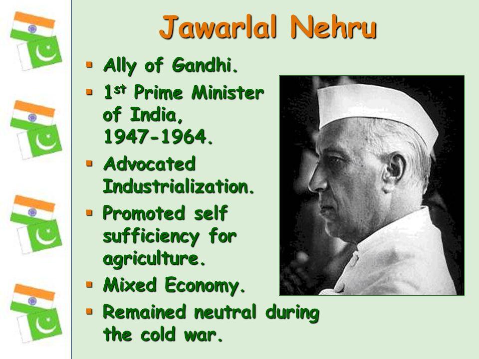 Jawarlal Nehru Ally of Gandhi. Ally of Gandhi. 1 st Prime Minister of India, 1947-1964. 1 st Prime Minister of India, 1947-1964. Advocated Industriali