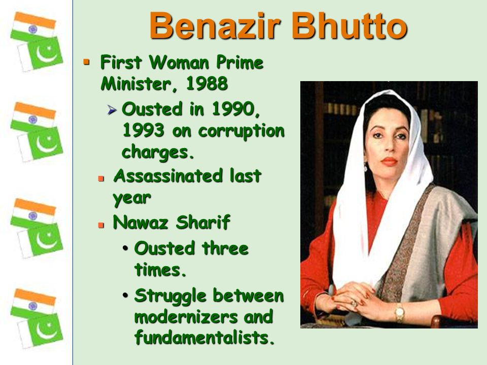 First Woman Prime Minister, 1988 First Woman Prime Minister, 1988 Ousted in 1990, 1993 on corruption charges.