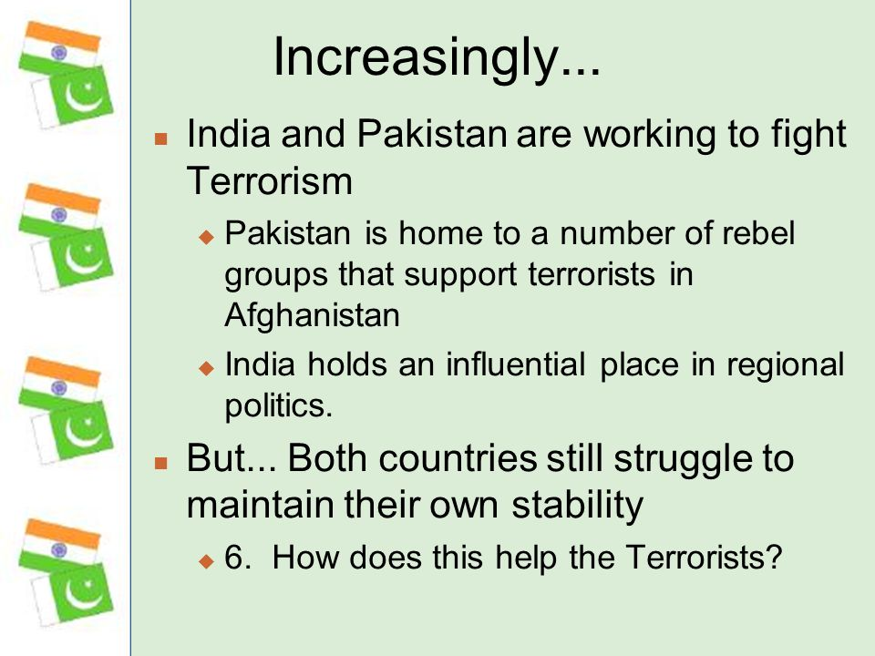 Increasingly... India and Pakistan are working to fight Terrorism Pakistan is home to a number of rebel groups that support terrorists in Afghanistan