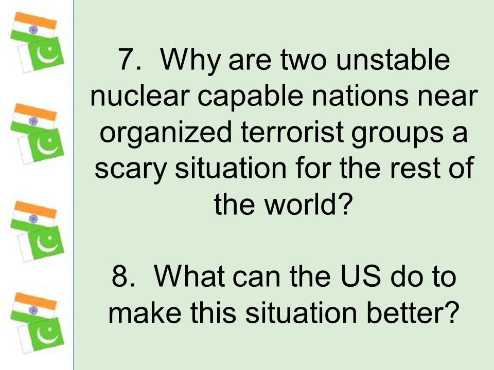 7. Why are two unstable nuclear capable nations near organized terrorist groups a scary situation for the rest of the world? 8. What can the US do to