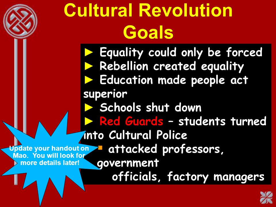 Cultural Revolution Goals Equality could only be forced Rebellion created equality Education made people act superior Schools shut down Red Guards – students turned into Cultural Police attacked professors, government officials, factory managers Update your handout on Mao.