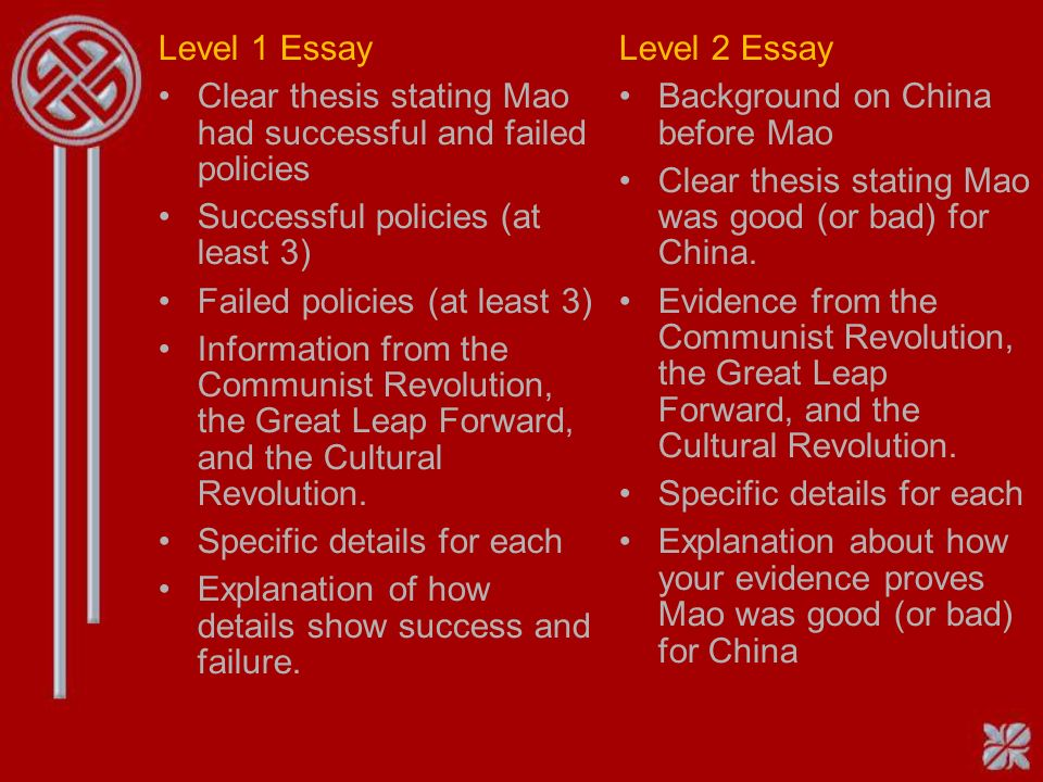 Level 1 Essay Clear thesis stating Mao had successful and failed policies Successful policies (at least 3) Failed policies (at least 3) Information from the Communist Revolution, the Great Leap Forward, and the Cultural Revolution.